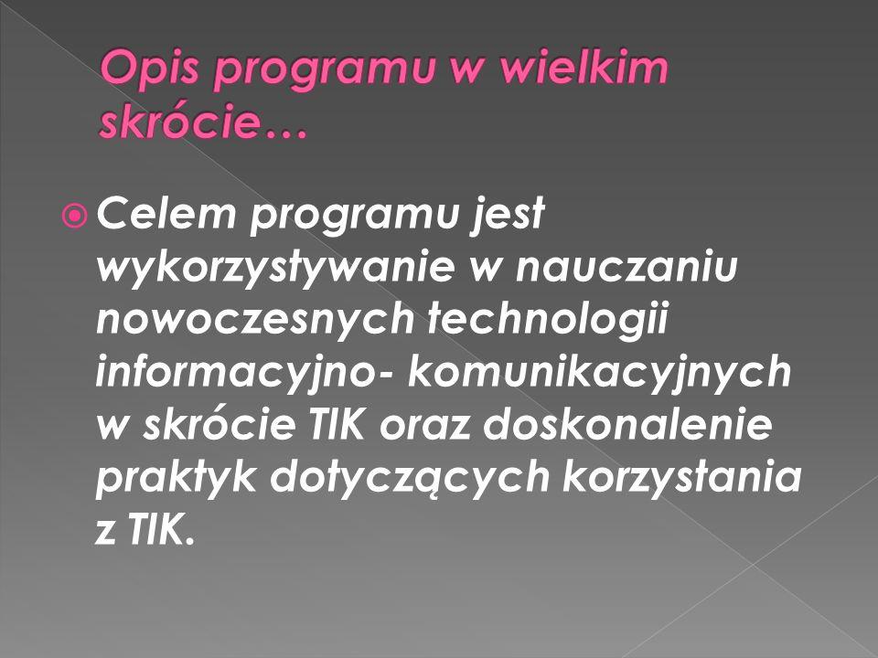 Celem programu jest wykorzystywanie w nauczaniu nowoczesnych technologii informacyjno- komunikacyjnych w skrócie TIK oraz doskonalenie praktyk dotyczą