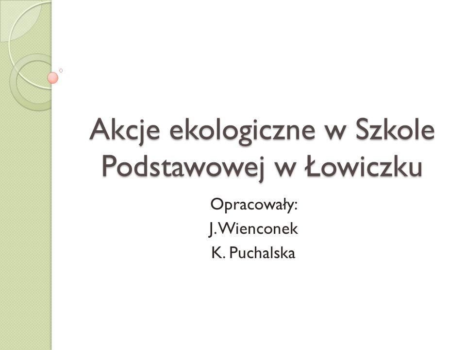 Akcje ekologiczne w Szkole Podstawowej w Łowiczku Opracowały: J. Wienconek K. Puchalska
