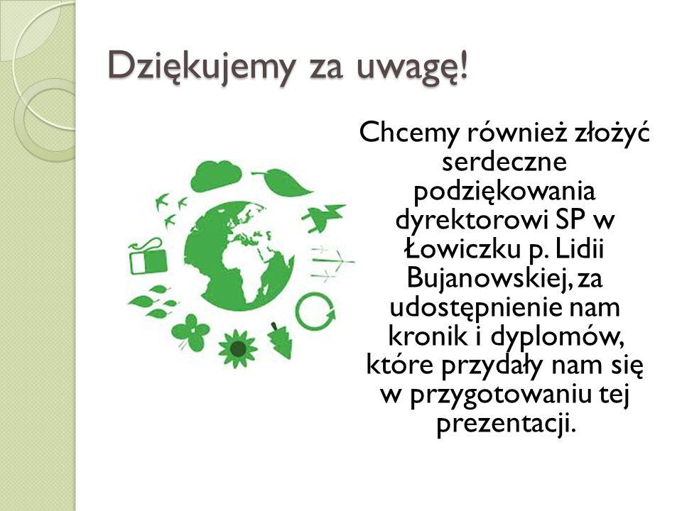 Dziękujemy za uwagę! Chcemy również złożyć serdeczne podziękowania dyrektorowi SP w Łowiczku p. Lidii Bujanowskiej, za udostępnienie nam kronik i dypl