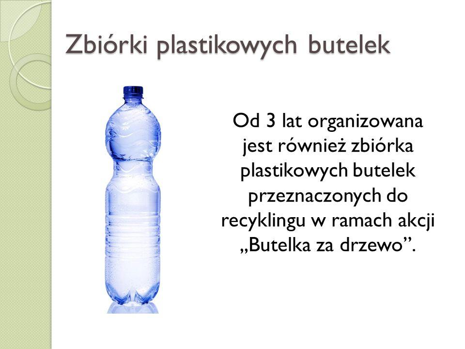 Zbiórki plastikowych butelek Od 3 lat organizowana jest również zbiórka plastikowych butelek przeznaczonych do recyklingu w ramach akcji,,Butelka za d
