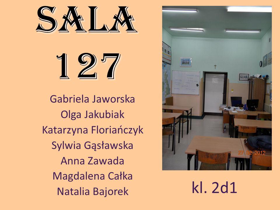Sala 127 Gabriela Jaworska Olga Jakubiak Katarzyna Floriańczyk Sylwia Gąsławska Anna Zawada Magdalena Całka Natalia Bajorek kl. 2d1