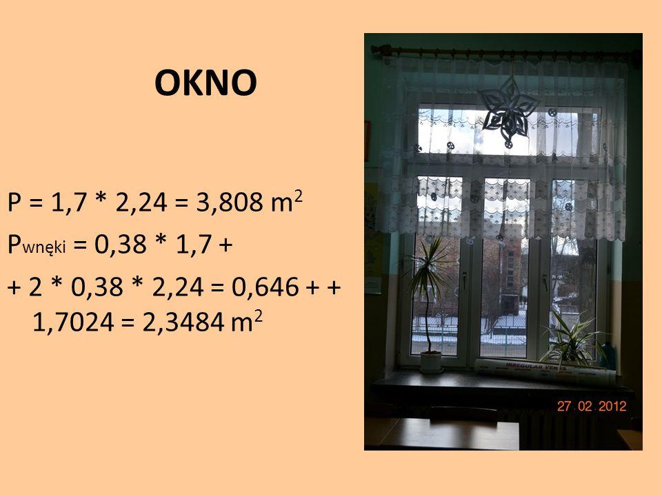 OKNO P = 1,7 * 2,24 = 3,808 m 2 P wnęki = 0,38 * 1,7 + + 2 * 0,38 * 2,24 = 0,646 + + 1,7024 = 2,3484 m 2