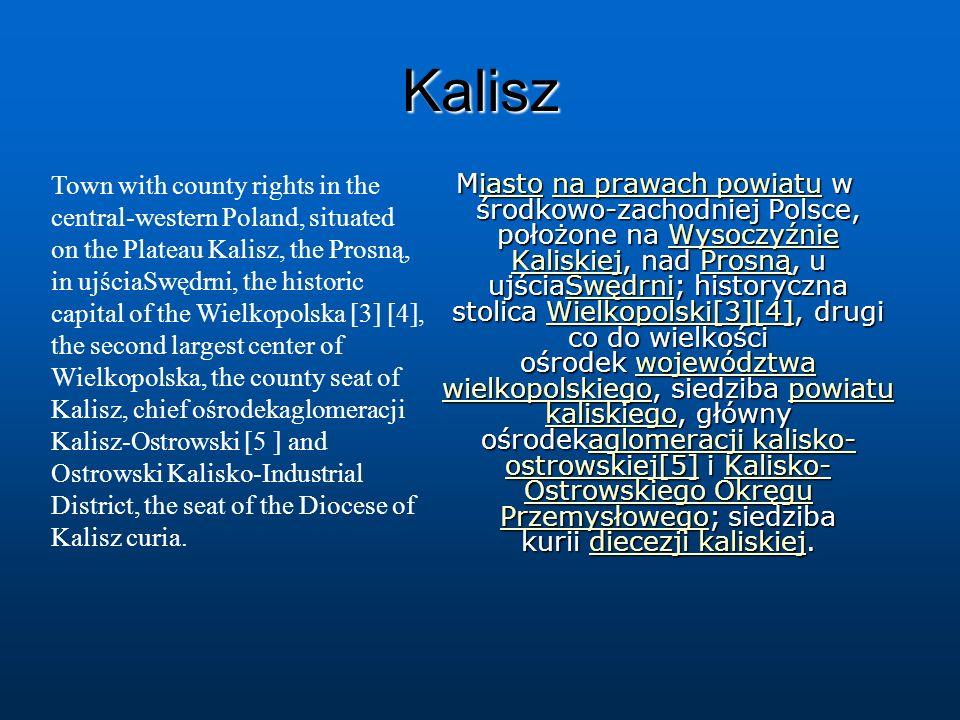 Kalisz Miasto na prawach powiatu w środkowo-zachodniej Polsce, położone na Wysoczyźnie Kaliskiej, nad Prosną, u ujściaSwędrni; historyczna stolica Wie