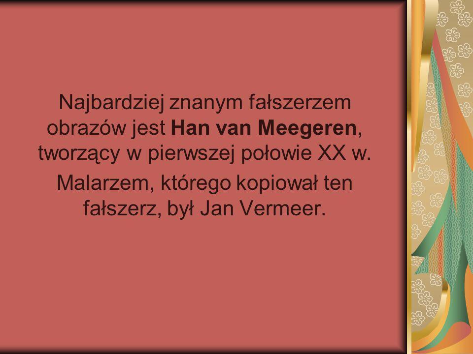 Najbardziej znanym fałszerzem obrazów jest Han van Meegeren, tworzący w pierwszej połowie XX w. Malarzem, którego kopiował ten fałszerz, był Jan Verme