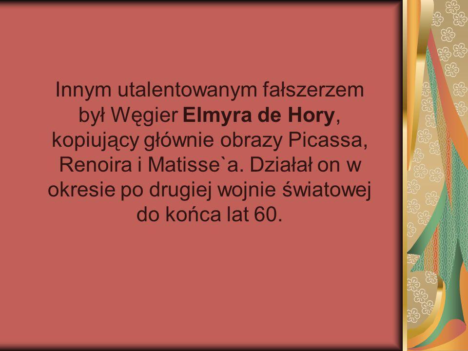 Innym utalentowanym fałszerzem był Węgier Elmyra de Hory, kopiujący głównie obrazy Picassa, Renoira i Matisse`a. Działał on w okresie po drugiej wojni