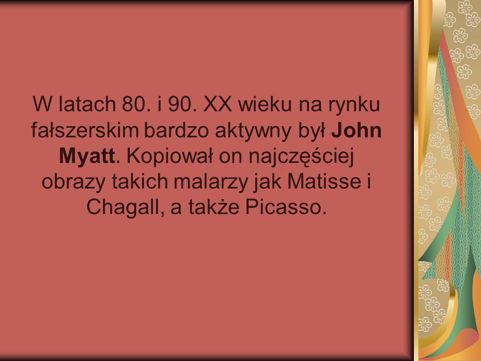 W latach 80. i 90. XX wieku na rynku fałszerskim bardzo aktywny był John Myatt. Kopiował on najczęściej obrazy takich malarzy jak Matisse i Chagall, a