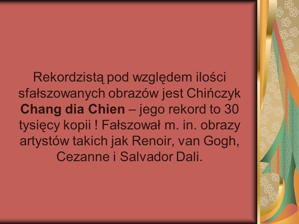 Rekordzistą pod względem ilości sfałszowanych obrazów jest Chińczyk Chang dia Chien – jego rekord to 30 tysięcy kopii ! Fałszował m. in. obrazy artyst