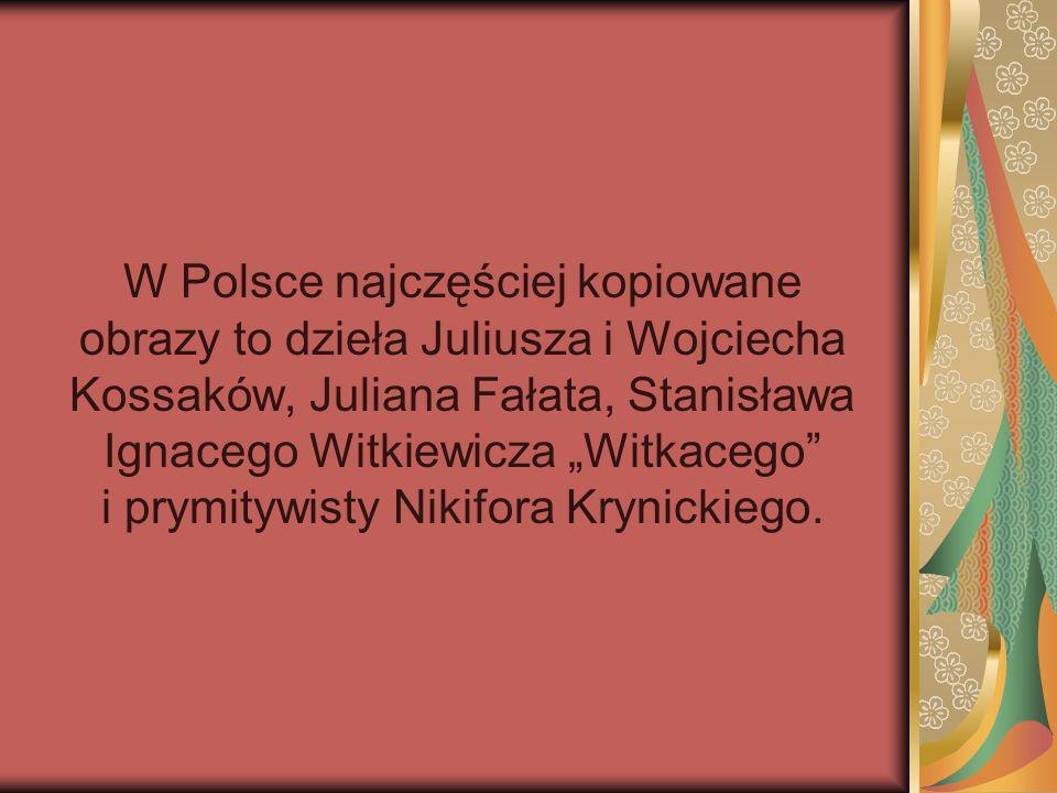 W Polsce najczęściej kopiowane obrazy to dzieła Juliusza i Wojciecha Kossaków, Juliana Fałata, Stanisława Ignacego Witkiewicza Witkacego i prymitywist