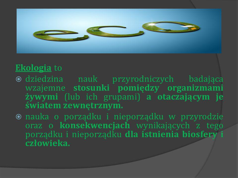 Ekologia to dziedzina nauk przyrodniczych badająca wzajemne stosunki pomiędzy organizmami żywymi (lub ich grupami) a otaczającym je światem zewnętrznym.