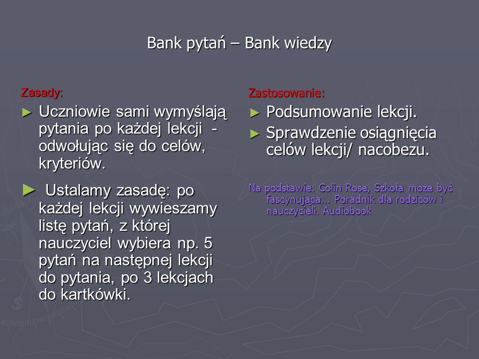 Bank pytań – Bank wiedzy Zasady: Uczniowie sami wymyślają pytania po każdej lekcji - odwołując się do celów, kryteriów. Uczniowie sami wymyślają pytan