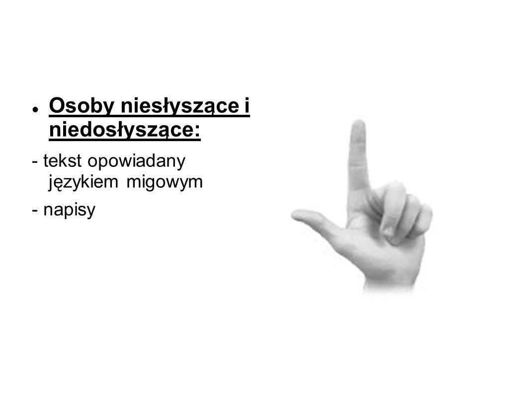 Osoby niesłyszące i niedosłyszące: - tekst opowiadany językiem migowym - napisy