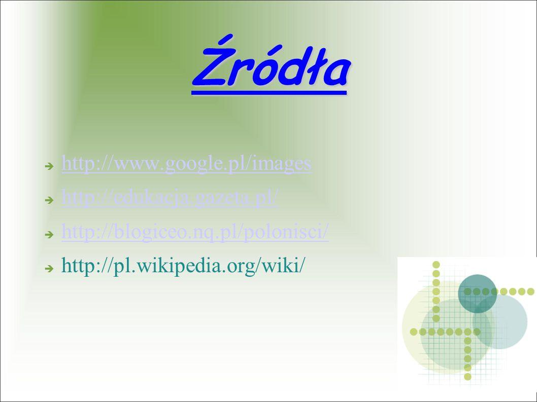 Źródła http://www.google.pl/images http://edukacja.gazeta.pl/ http://blogiceo.nq.pl/polonisci/ http://pl.wikipedia.org/wiki/