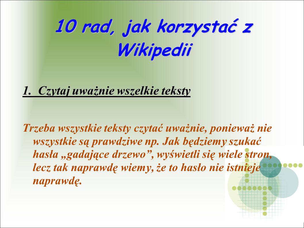 10 rad, jak korzystać z Wikipedii 1. Czytaj uważnie wszelkie teksty Trzeba wszystkie teksty czytać uważnie, ponieważ nie wszystkie są prawdziwe np. Ja