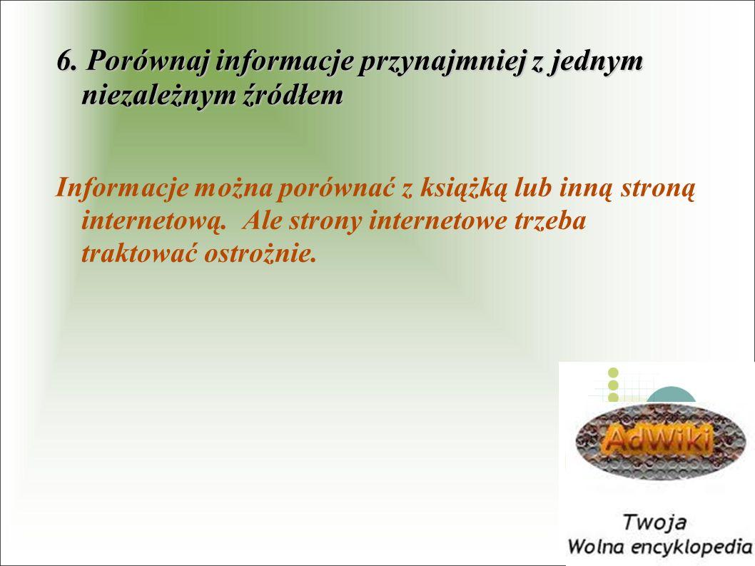 6. Porównaj informacje przynajmniej z jednym niezależnym źródłem Informacje można porównać z książką lub inną stroną internetową. Ale strony interneto