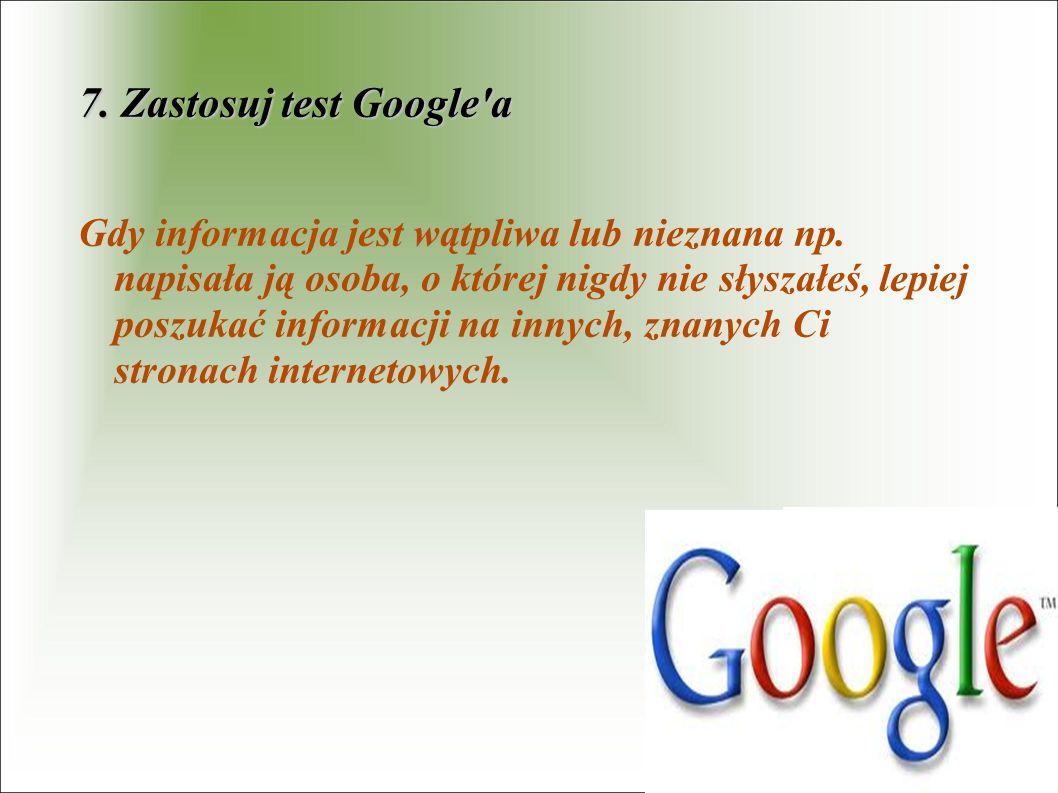 7. Zastosuj test Google'a Gdy informacja jest wątpliwa lub nieznana np. napisała ją osoba, o której nigdy nie słyszałeś, lepiej poszukać informacji na