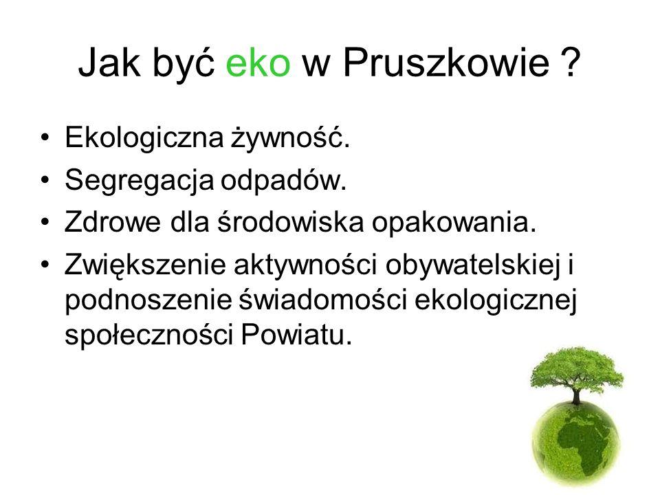Jak być eko w Pruszkowie ? Ekologiczna żywność. Segregacja odpadów. Zdrowe dla środowiska opakowania. Zwiększenie aktywności obywatelskiej i podnoszen