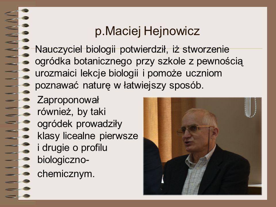 p.Maciej Hejnowicz Nauczyciel biologii potwierdził, iż stworzenie ogródka botanicznego przy szkole z pewnością urozmaici lekcje biologii i pomoże uczniom poznawać naturę w łatwiejszy sposób.