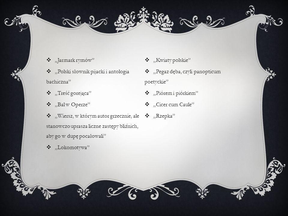 Jarmark rymów Polski słownik pijacki i antologia bachiczna Treść gorejąca Bal w Operze Wiersz, w którym autor grzecznie, ale stanowczo uprasza liczne