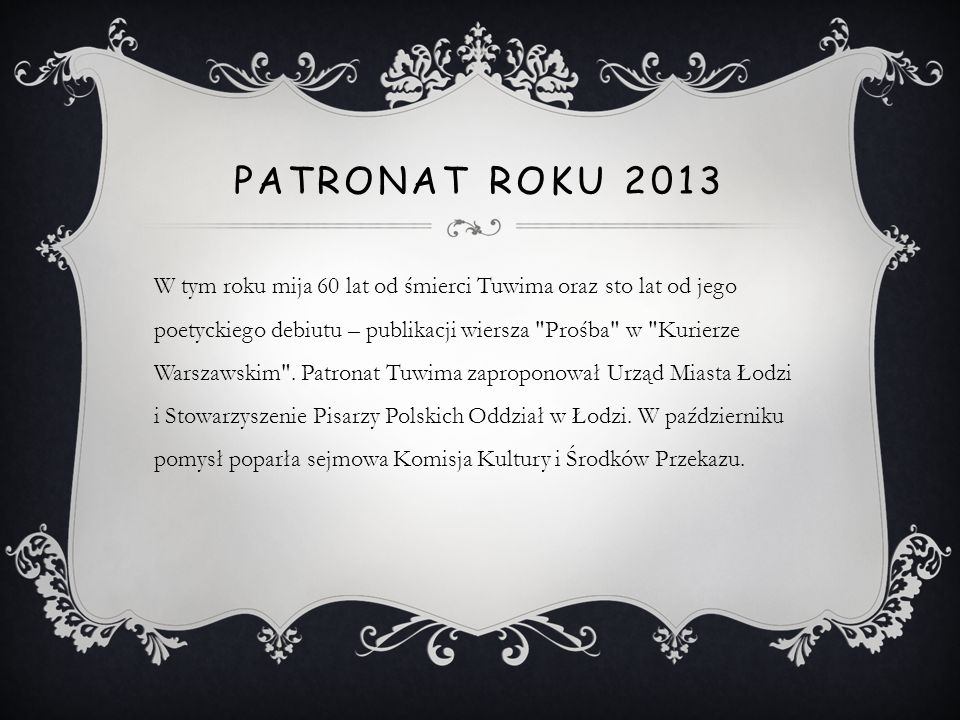 PATRONAT ROKU 2013 W tym roku mija 60 lat od śmierci Tuwima oraz sto lat od jego poetyckiego debiutu – publikacji wiersza