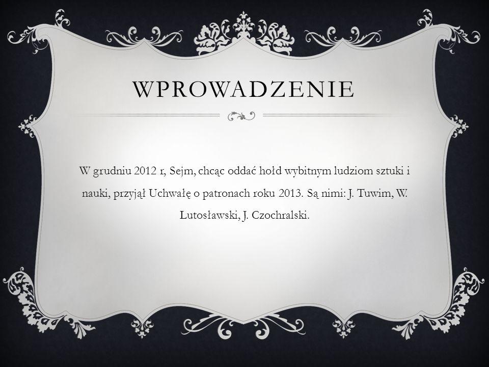 WPROWADZENIE W grudniu 2012 r, Sejm, chcąc oddać hołd wybitnym ludziom sztuki i nauki, przyjął Uchwałę o patronach roku 2013. Są nimi: J. Tuwim, W. Lu