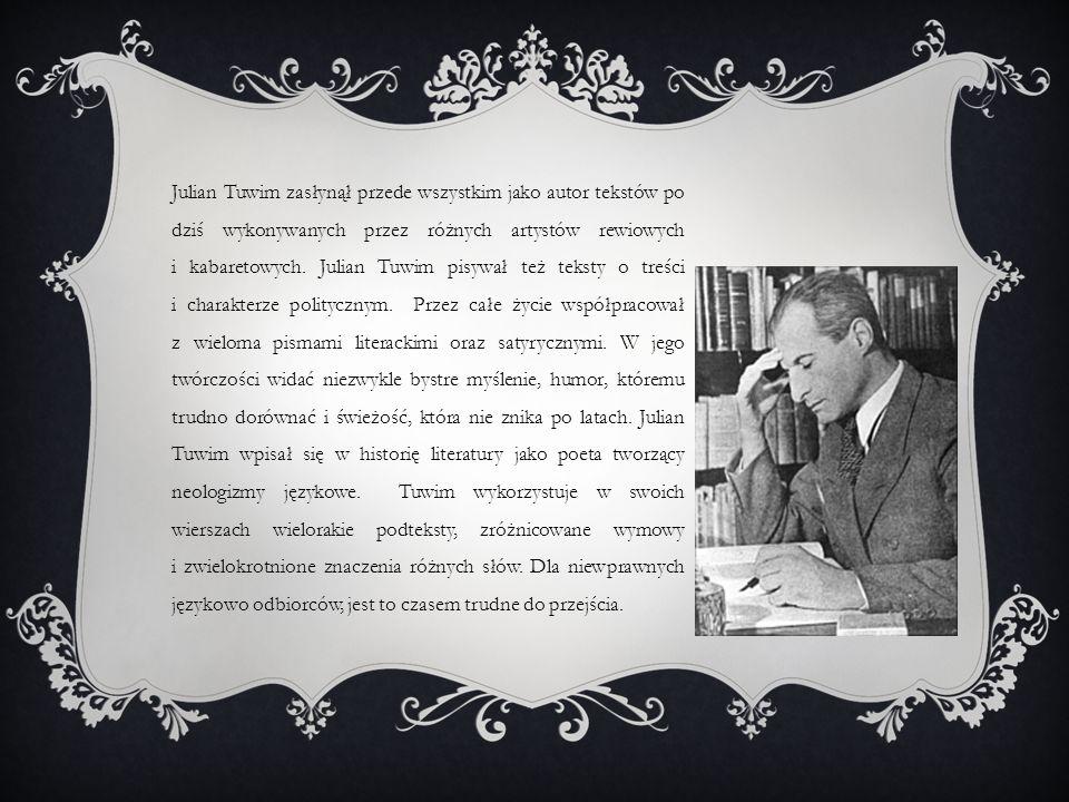 Julian Tuwim zasłynął przede wszystkim jako autor tekstów po dziś wykonywanych przez różnych artystów rewiowych i kabaretowych. Julian Tuwim pisywał t