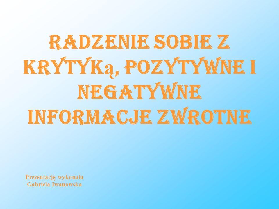 Radzenie sobie z krytyk ą, pozytywne i negatywne informacje zwrotne Prezentację wykonała Gabriela Iwanowska