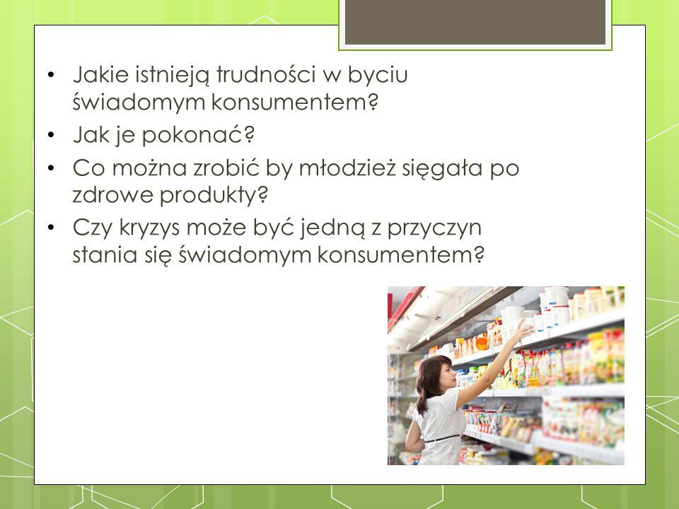 Jakie istnieją trudności w byciu świadomym konsumentem? Jak je pokonać? Co można zrobić by młodzież sięgała po zdrowe produkty? Czy kryzys może być je
