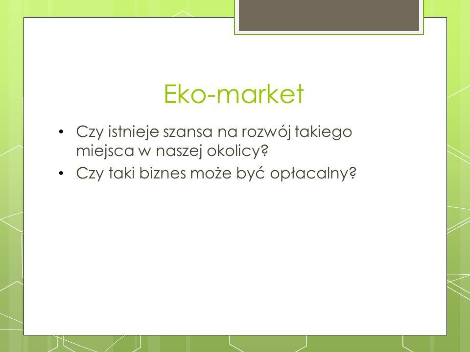 Eko-market Czy istnieje szansa na rozwój takiego miejsca w naszej okolicy? Czy taki biznes może być opłacalny?