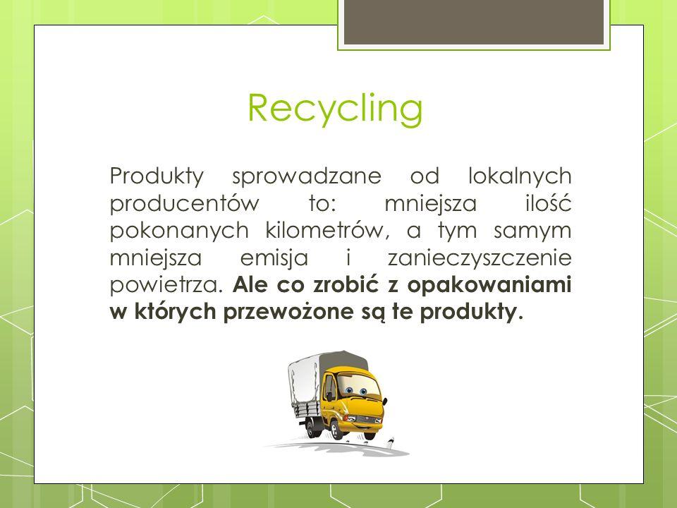Recycling Produkty sprowadzane od lokalnych producentów to: mniejsza ilość pokonanych kilometrów, a tym samym mniejsza emisja i zanieczyszczenie powie