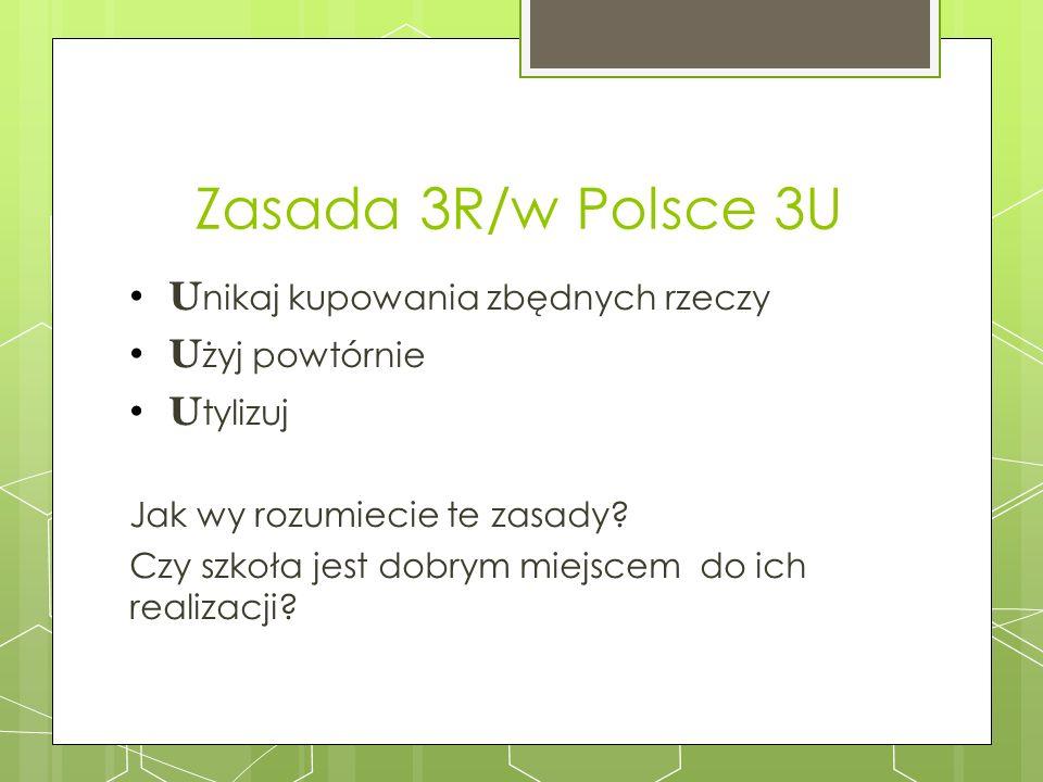 Zasada 3R/w Polsce 3U U nikaj kupowania zbędnych rzeczy U żyj powtórnie U tylizuj Jak wy rozumiecie te zasady? Czy szkoła jest dobrym miejscem do ich