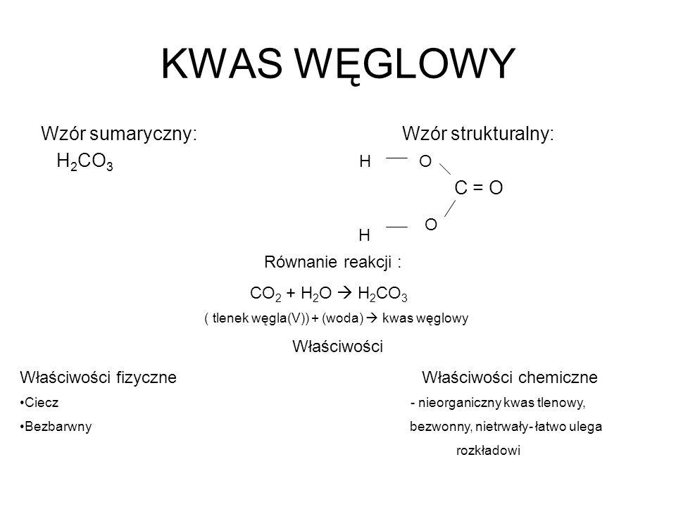 KWAS WĘGLOWY Wzór sumaryczny: Wzór strukturalny: H 2 CO 3 C = O O O H H Równanie reakcji : CO 2 + H 2 O H 2 CO 3 ( tlenek węgla(V)) + (woda) kwas węgl