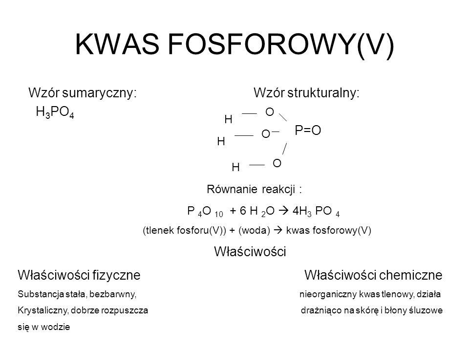 KWAS FOSFOROWY(V) Wzór sumaryczny: Wzór strukturalny: H 3 PO 4 P=O O O O H H H Równanie reakcji : P 4 O 10 + 6 H 2 O 4H 3 PO 4 (tlenek fosforu(V)) + (