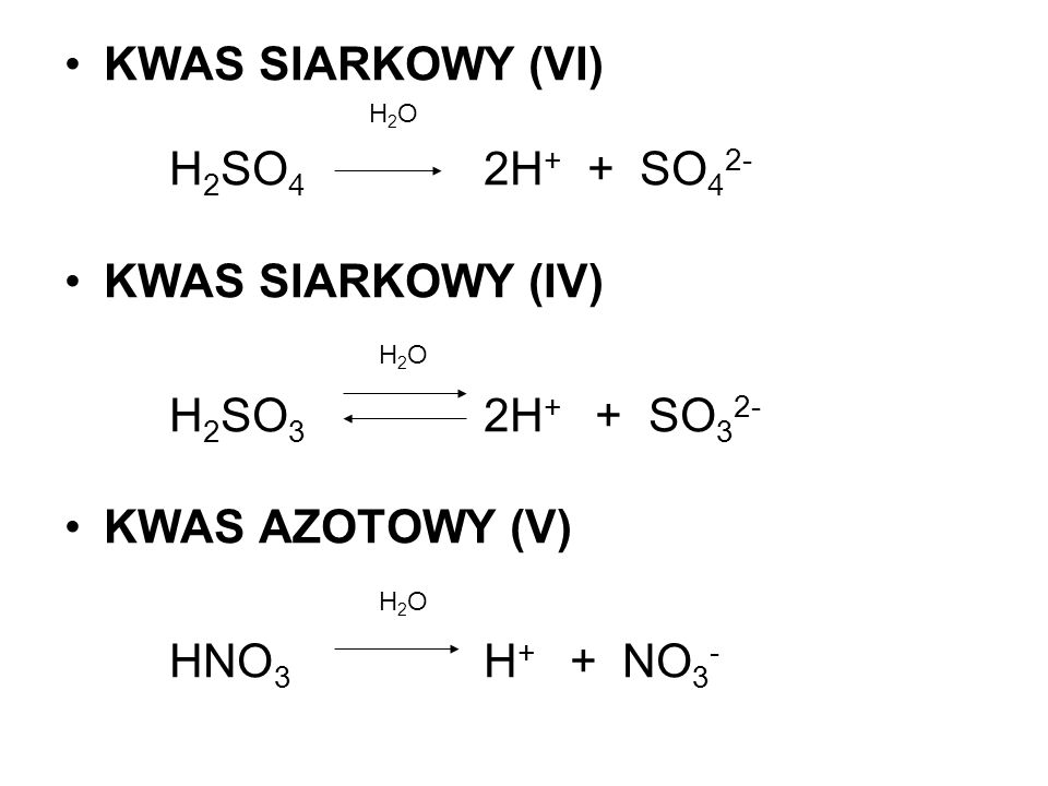 KWAS SIARKOWY (VI) H 2 O H 2 SO 4 2H + + SO 4 2- KWAS SIARKOWY (IV) H 2 O H 2 SO 3 2H + + SO 3 2- KWAS AZOTOWY (V) H 2 O HNO 3 H + + NO 3 -