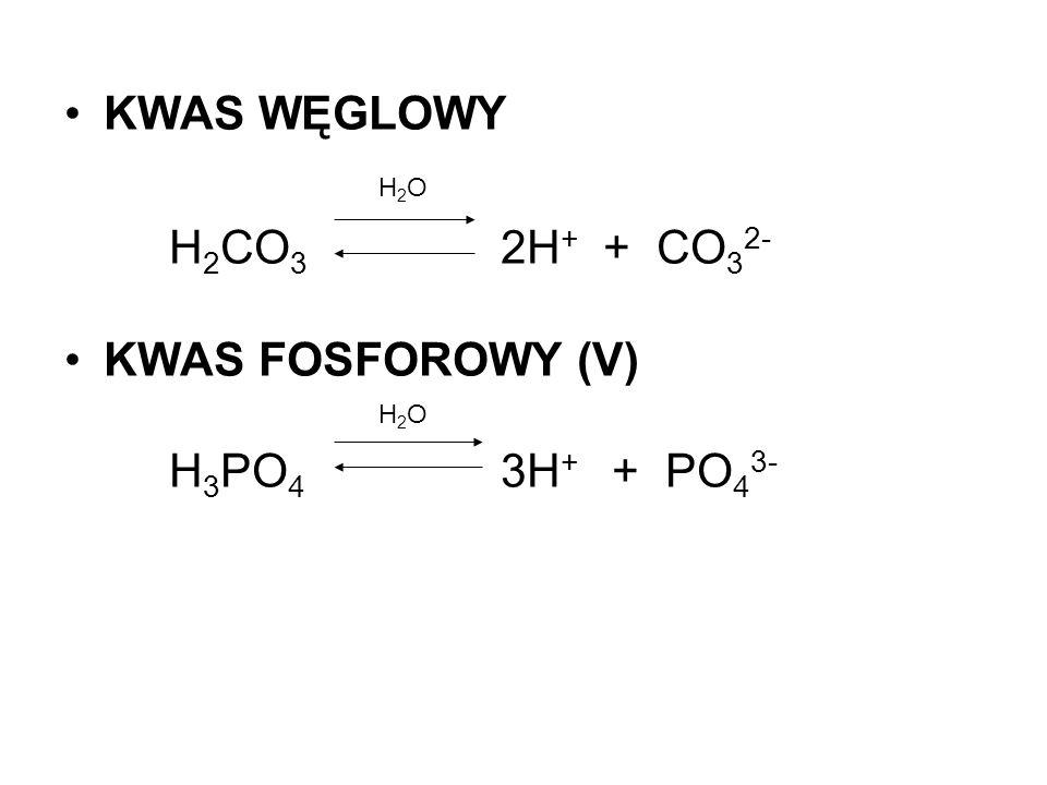 KWAS WĘGLOWY H 2 O H 2 CO 3 2H + + CO 3 2- KWAS FOSFOROWY (V) H 2 O H 3 PO 4 3H + + PO 4 3-