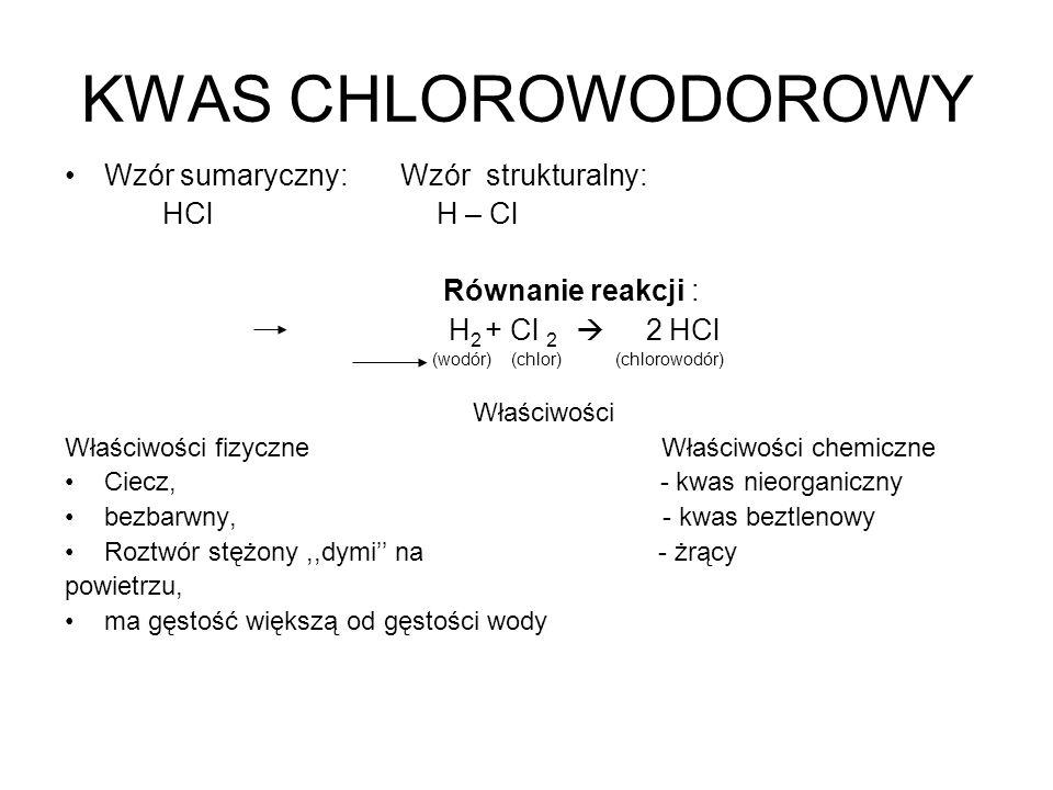 KWAS CHLOROWODOROWY Wzór sumaryczny: Wzór strukturalny: HCl H – Cl Równanie reakcji : H 2 + Cl 2 2 HCl (wodór) (chlor) (chlorowodór) Właściwości Właśc