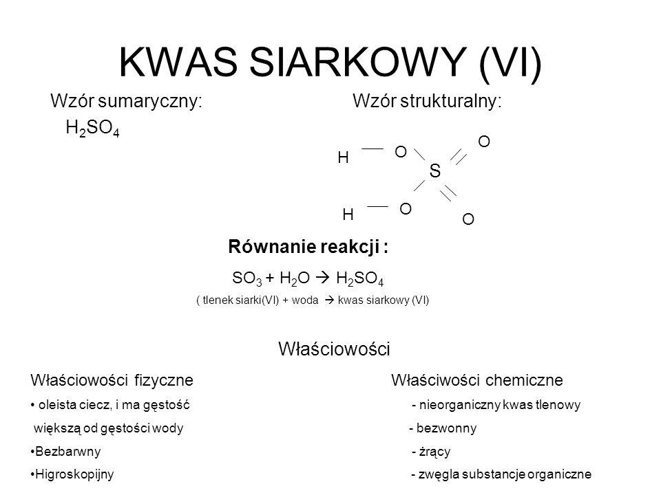 KWAS SIARKOWY (VI) Wzór sumaryczny: Wzór strukturalny: H 2 SO 4 S O O O O H H Równanie reakcji : SO 3 + H 2 O H 2 SO 4 ( tlenek siarki(VI) + woda kwas
