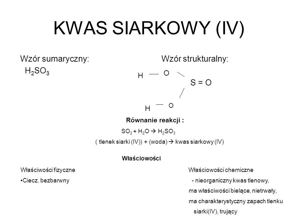 KWAS SIARKOWY (IV) Wzór sumaryczny: Wzór strukturalny: H 2 SO 3 S = O O O H H Równanie reakcji : SO 2 + H 2 O H 2 SO 3 ( tlenek siarki (IV)) + (woda)