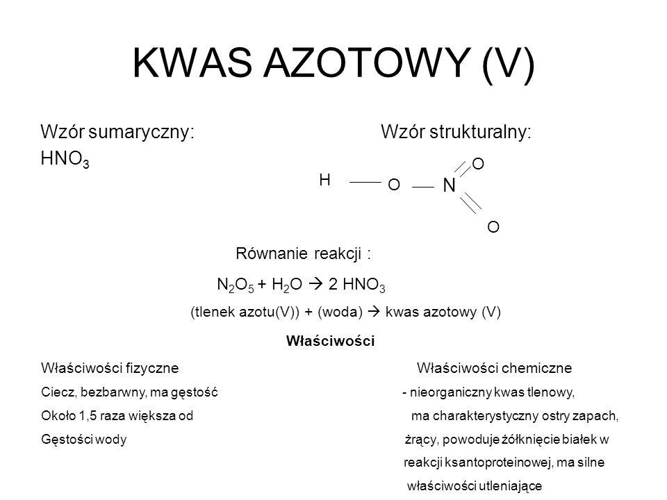 KWAS AZOTOWY (V) Wzór sumaryczny: Wzór strukturalny: HNO 3 N O O O H Równanie reakcji : N 2 O 5 + H 2 O 2 HNO 3 (tlenek azotu(V)) + (woda) kwas azotow