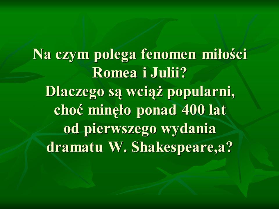Na czym polega fenomen miłości Romea i Julii? Dlaczego są wciąż popularni, choć minęło ponad 400 lat od pierwszego wydania dramatu W. Shakespeare,a?