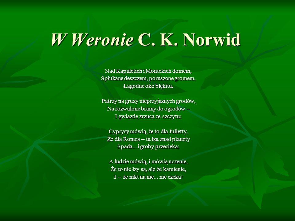 W Weronie C. K. Norwid Nad Kapuletich i Montekich domem, Spłukane deszczem, poruszone gromem, Łagodne oko błękitu. Patrzy na gruzy nieprzyjaznych grod
