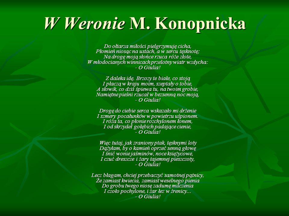 W Weronie M. Konopnicka Do ołtarza miłości pielgrzymuję cicha, Płomień niosąc na ustach, a w sercu tęsknotę; Na drogę moją słońce rzuca róże złote, W