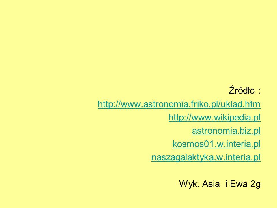 Źródło : http://www.astronomia.friko.pl/uklad.htm http://www.wikipedia.pl astronomia.biz.pl kosmos01.w.interia.pl naszagalaktyka.w.interia.pl Wyk. Asi