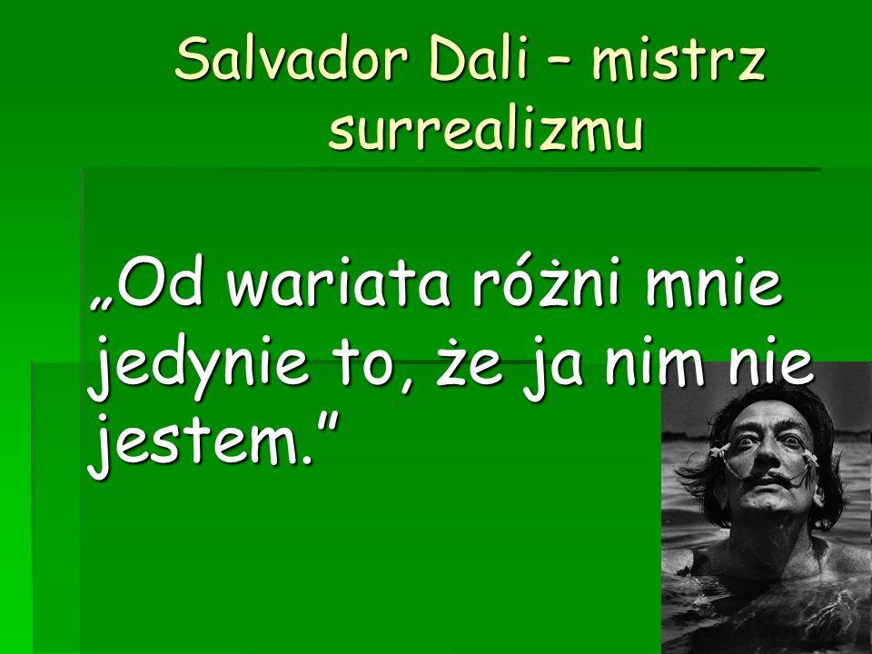 Salvador Dali – mistrz surrealizmu Salvador Dali – mistrz surrealizmu Od wariata różni mnie jedynie to, że ja nim nie jestem.