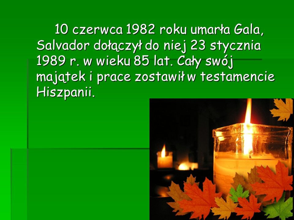 10 czerwca 1982 roku umarła Gala, Salvador dołączył do niej 23 stycznia 1989 r. w wieku 85 lat. Cały swój majątek i prace zostawił w testamencie Hiszp