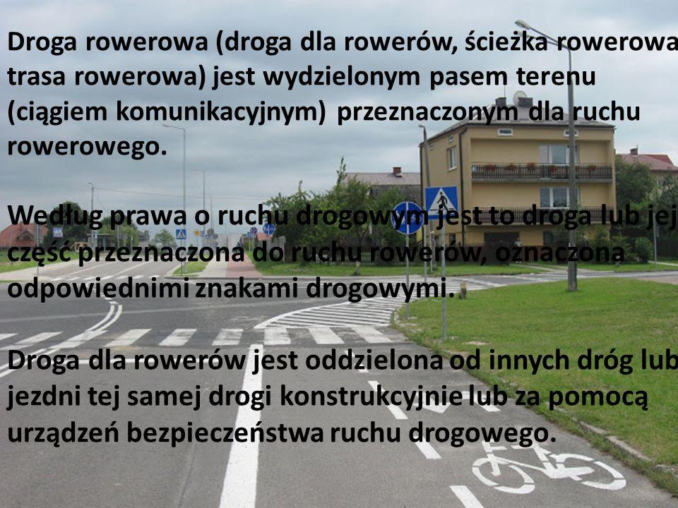 Droga rowerowa (droga dla rowerów, ścieżka rowerowa, trasa rowerowa) jest wydzielonym pasem terenu (ciągiem komunikacyjnym) przeznaczonym dla ruchu ro