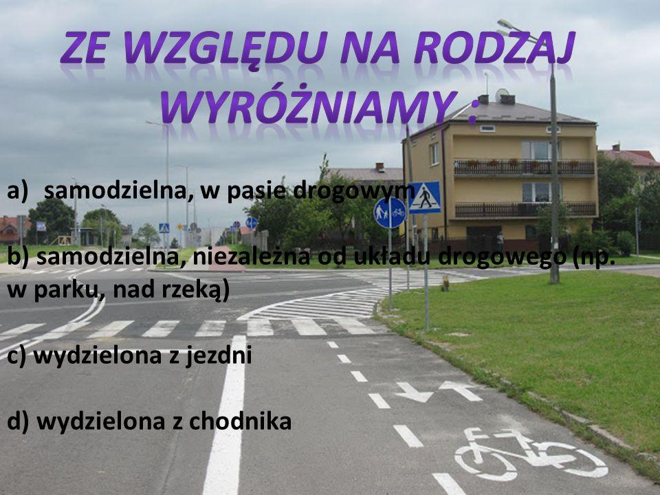 a)samodzielna, w pasie drogowym b) samodzielna, niezależna od układu drogowego (np. w parku, nad rzeką) c) wydzielona z jezdni d) wydzielona z chodnik