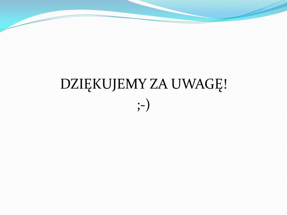 DZIĘKUJEMY ZA UWAGĘ! ;-)