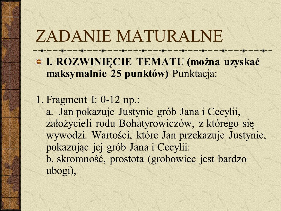 ZADANIE MATURALNE I. ROZWINIĘCIE TEMATU (można uzyskać maksymalnie 25 punktów) Punktacja: 1. Fragment I: 0-12 np.: a. Jan pokazuje Justynie grób Jana