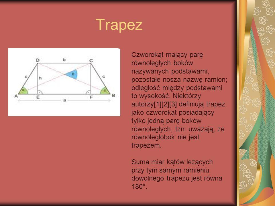 Trapez Czworokąt mający parę równoległych boków nazywanych podstawami, pozostałe noszą nazwę ramion; odległość między podstawami to wysokość. Niektórz