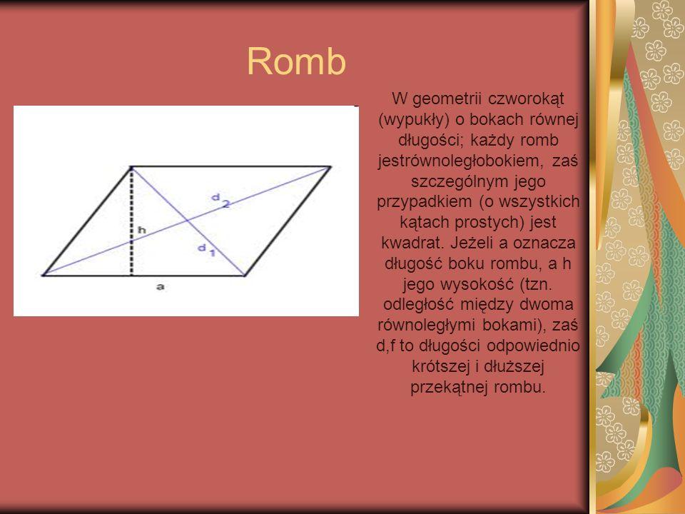Romb W geometrii czworokąt (wypukły) o bokach równej długości; każdy romb jestrównoległobokiem, zaś szczególnym jego przypadkiem (o wszystkich kątach